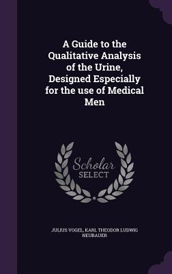 A Guide to the Qualitative Analysis of the Urine, Designed Especially for the Use of Medical Men - Vogel, Julius, Sir, and Neubauer, Karl Theodor Ludwig
