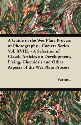 A Guide to the Wet Plate Process of Photography - Camera Series Vol. XVIII. - A Selection of Classic Articles on Development, Fixing, Chemicals and - Various