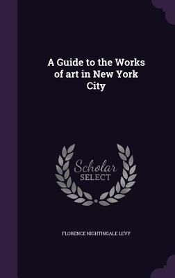 A Guide to the Works of Art in New York City - Levy, Florence Nightingale