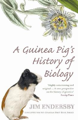 A Guinea Pig's History of Biology: The Plants and Animals Who Taught Us the Facts of Life - Endersby, Jim, Dr.