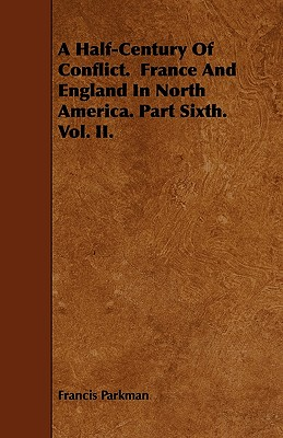 A Half-Century of Conflict. France and England in North America. Part Sixth. Vol. II. - Parkman, Francis