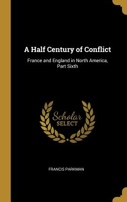 A Half Century of Conflict: France and England in North America, Part Sixth - Parkman, Francis