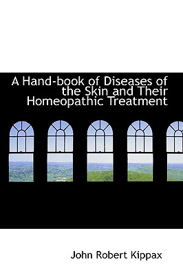 A Hand-Book of Diseases of the Skin and Their Homeopathic Treatment - Kippax, John Robert