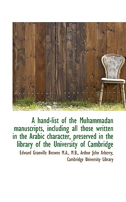 A Hand-List of the Muhammadan Manuscripts, Including All Those Written in the Arabic Character, Pres - Browne, Edward Granville, and Arberry, Arthur John, and Cambridge University Library, University Library (Creator)