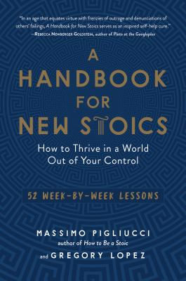 A Handbook for New Stoics: How to Thrive in a World Out of Your Control--52 Week-By-Week Lessons - Pigliucci, Massimo, and Lopez, Gregory