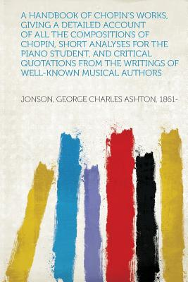 A Handbook of Chopin's Works, Giving a Detailed Account of All the Compositions of Chopin, Short Analyses for the Piano Student, and Critical Quotat - 1861-, Jonson George Charles Ashton