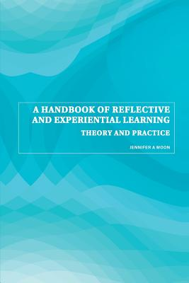 A Handbook of Reflective and Experiential Learning: Theory and Practice - Moon, Jennifer A