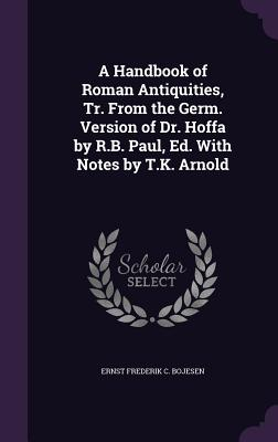 A Handbook of Roman Antiquities, Tr. from the Germ. Version of Dr. Hoffa by R.B. Paul, Ed. with Notes by T.K. Arnold - Bojesen, Ernst Frederik C