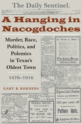 A Hanging in Nacogdoches: Murder, Race, Politics, and Polemics in Texas's Oldest Town, 1870-1916 - Borders, Gary B