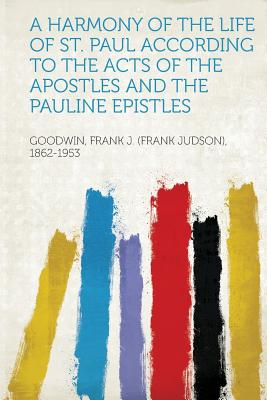 A Harmony of the Life of St. Paul According to the Acts of the Apostles and the Pauline Epistles - 1862-1953, Goodwin Frank J