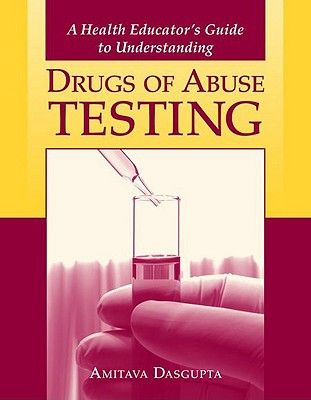 A Health Educator's Guide to Understanding Drugs of Abuse Testing - Dasgupta, Dr Amitava