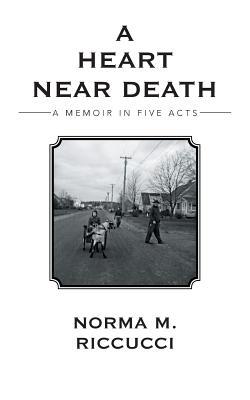 A Heart Near Death: A Memoir in Five Acts - Riccucci, Norma M