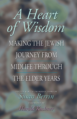A Heart of Wisdom: Making the Jewish Journey from Mid-Life Through the Elder Years - Berrin, Susan (Editor)