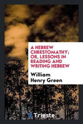 A Hebrew Chrestomathy; Or, Lessons in Reading and Writing Hebrew - Green, William Henry