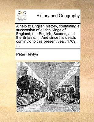 A Help to English History, Containing a Succession of All the Kings of England, the English, Saxons, and the Britains; ... and Since His Death, Continu'd to This Present Year, 1709. ... - Heylyn, Peter