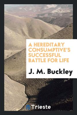 A Hereditary Consumptive's Successful Battle for Life - Buckley, J M