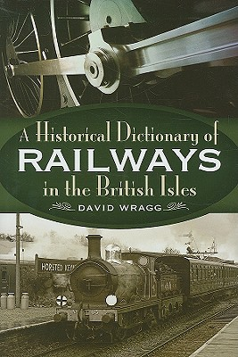 A Historical Dictionary of the Railways in the British Isles - Wragg, David
