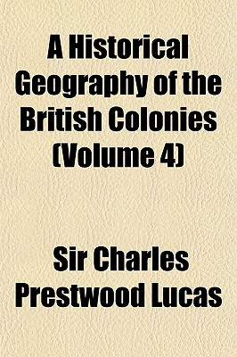 A Historical Geography of the British Colonies (Volume 4) - Lucas, Charles Prestwood, Sir