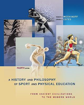A History and Philosophy of Sport and Physical Education: From Ancient Civilizations to the Modern World - Estes, Steven G, and Mechikoff, Robert A, and Mechikoff Robert