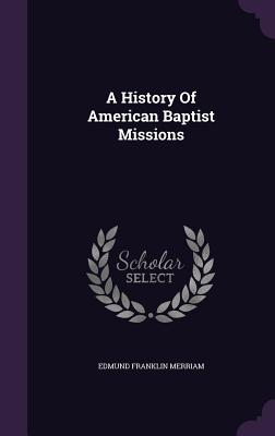 A History of American Baptist Missions - Merriam, Edmund Franklin