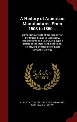 A History of American Manufactures from 1608 to 1860...: Comprising Annals of the Industry of the United States in Machinery, Manufactures and Useful Arts, with a Notice of the Important Inventions, Tariffs, and the Results of Each Decennial Census - Freedley, Edwin Troxell, and Young, Edward, and Bishop, John Leander