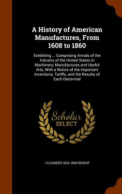 A History of American Manufactures, from 1608 to 1860: Exhibiting ... Comprising Annals of the Industry of the United States in Machinery, Manufactures and Useful Arts, with a Notice of the Important Inventions, Tariffs, and the Results of Each Decennial - Bishop, J Leander 1820-1868