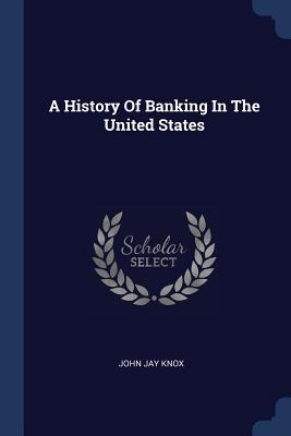 A History of Banking in the United States - Knox, John Jay