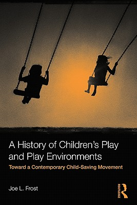 A History of Children's Play and Play Environments: Toward a Contemporary Child-Saving Movement - Frost, Joe L
