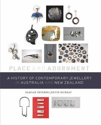 A History of Contemporary Jewellery in Australia and New Zealand: Place and Adornment - Skinner, Damian