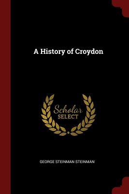 A History of Croydon - Steinman, George Steinman
