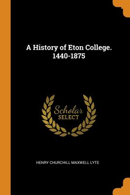 A History of Eton College. 1440-1875 - Lyte, Henry Churchill Maxwell