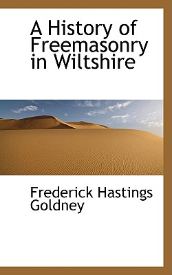 A History of Freemasonry in Wiltshire - Goldney, Frederick Hastings