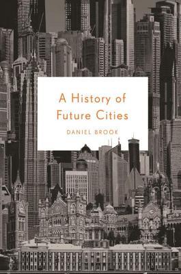 A History of Future Cities - Brook, Daniel