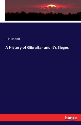 A History of Gibraltar and It's Sieges - Mann, J H