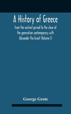 A History Of Greece: From The Earliest Period To The Close Of The Generation Contemporary With Alexander The Great (Volume I) - Grote, George