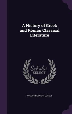 A History of Greek and Roman Classical Literature - Louage, Augustin Joseph
