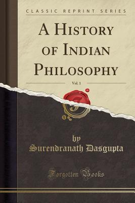 A History of Indian Philosophy, Vol. 1 (Classic Reprint) - Dasgupta, Surendranath