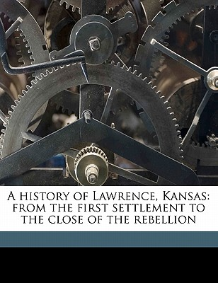 A History of Lawrence, Kansas, from the First Settlement to the Close of the Rebellion - Cordley, Richard