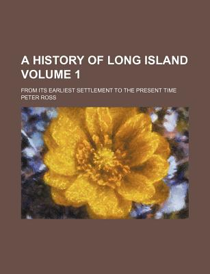 A History of Long Island Volume 1; From Its Earliest Settlement to the Present Time - Ross, Peter