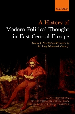 A History of Modern Political Thought in East Central Europe: Volume I: Negotiating Modernity in the 'Long Nineteenth Century' - Trencsenyi, Balazs, and Janowski, Maciej, and Baar, Monika
