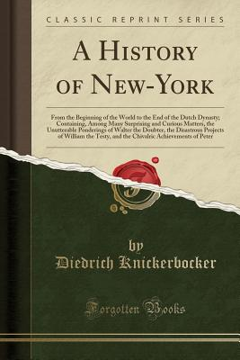 A History of New-York: From the Beginning of the World to the End of the Dutch Dynasty; Containing, Among Many Surprising and Curious Matters, the Unutterable Ponderings of Walter the Doubter, the Disastrous Projects of William the Testy, and the Chivalri - Knickerbocker, Diedrich