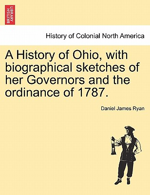 A History of Ohio, with Biographical Sketches of Her Governors and the Ordinance of 1787. - Ryan, Daniel James