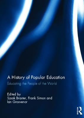 A History of Popular Education: Educating the People of the World - Braster, Sjaak (Editor), and Simon, Frank (Editor), and Grosvenor, Ian (Editor)