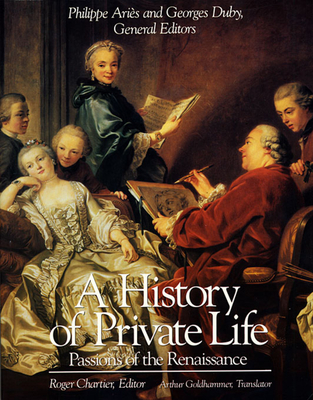 A History of Private Life, Volume III: Passions of the Renaissance - Chartier, Roger, Professor (Editor), and Goldhammer, Arthur (Translated by), and Aries, Phillippe (Editor)
