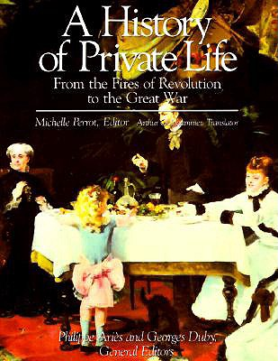 A History of Private Life, Volume IV: From the Fires of Revolution to the Great War - Perrot, Michelle (Editor), and Goldhammer, Arthur (Translated by), and Aries, Phillippe (Editor)