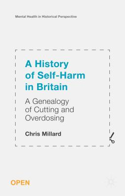 A History of Self-Harm in Britain: A Genealogy of Cutting and Overdosing - Millard, Chris