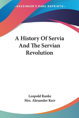 A History of Servia and the Servian Revolution - Ranke, Leopold Von
