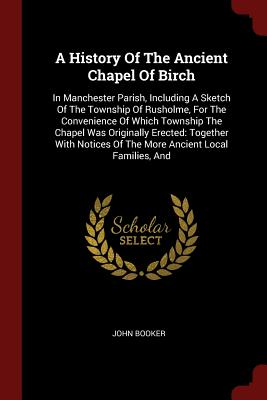 A History of the Ancient Chapel of Birch: In Manchester Parish, Including a Sketch of the Township of Rusholme, for the Convenience of Which Township the Chapel Was Originally Erected: Together with Notices of the More Ancient Local Families, and - Booker, John
