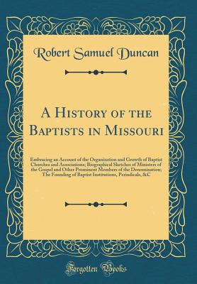 A History of the Baptists in Missouri: Embracing an Account of the Organization and Growth of Baptist Churches and Associations; Biographical Sketches of Ministers of the Gospel and Other Prominent Members of the Denomination; The Founding of Baptist Inst - Duncan, Robert Samuel