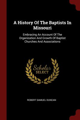 A History of the Baptists in Missouri: Embracing an Account of the Organization and Growth of Baptist Churches and Associations - Duncan, Robert Samuel